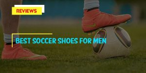 Top 10 Best Soccer Shoes for Men in 2018 Reviews