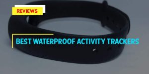 Top 10 Best Waterproof Activity Trackers in 2018 Reviews