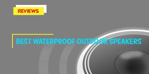 Best Waterproof Outdoor Speakers