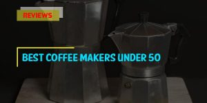 Top 9 Best Coffee Makers under 50 in 2018 Reviews