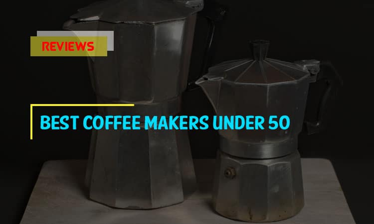 Top 9 Best Coffee Makers Under 50 In 2019 Reviews