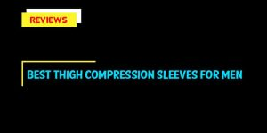 Best Thigh Compression Sleeves For Men