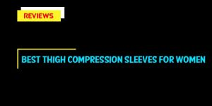 Best Thigh Compression Sleeves For Women