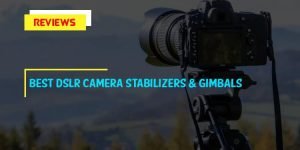 Top 10 Best DSLR Camera Stabilizers & Gimbals in 2018 Reviews